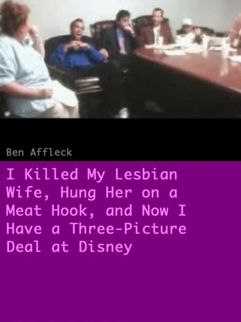 I Killed My Lesbian Wife, Hung Her on a Meat Hook, and Now I Have a Three-Picture Deal at Disney